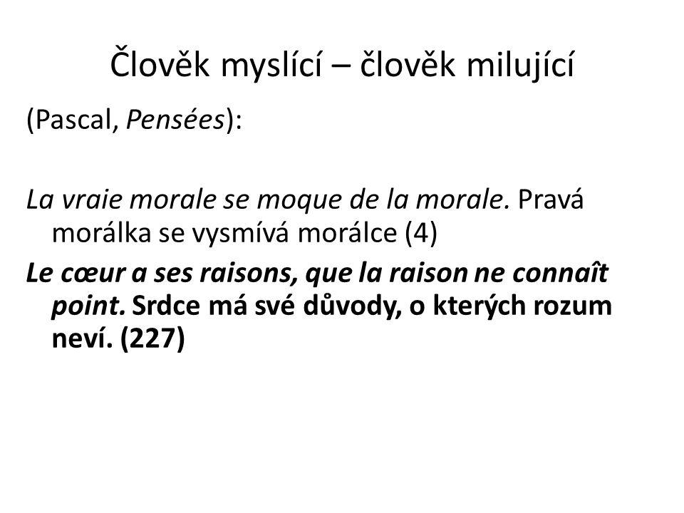 Člověk myslící – člověk milující (Pascal, Pensées): La vraie morale se moque de la morale. Pravá morálka se vysmívá morálce (4) Le cœur a ses raisons,