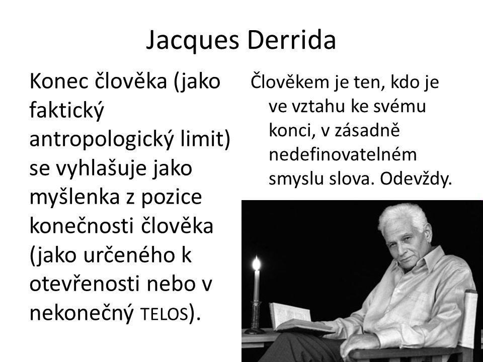Jacques Derrida Konec člověka (jako faktický antropologický limit) se vyhlašuje jako myšlenka z pozice konečnosti člověka (jako určeného k otevřenosti