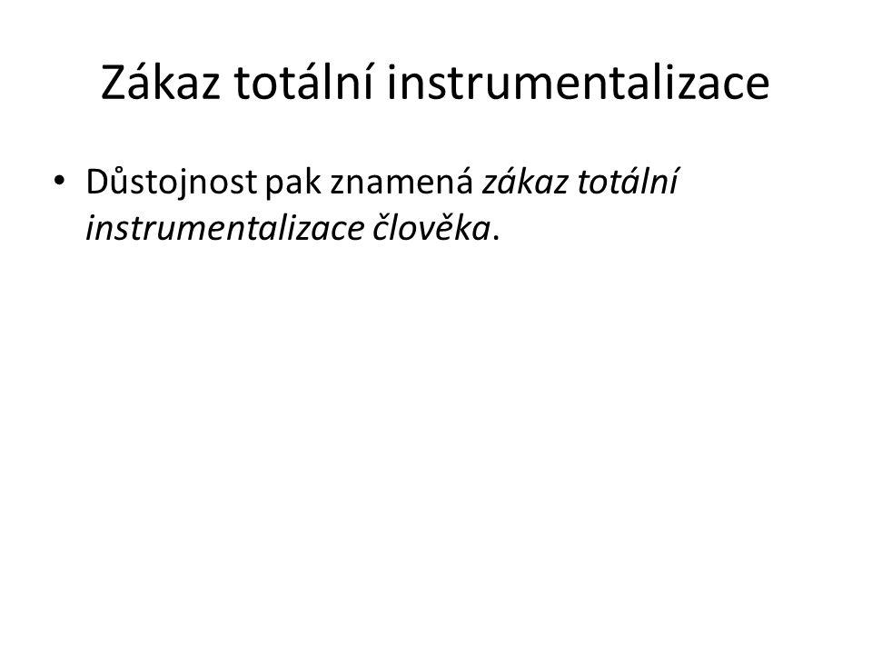 Zákaz totální instrumentalizace Důstojnost pak znamená zákaz totální instrumentalizace člověka.