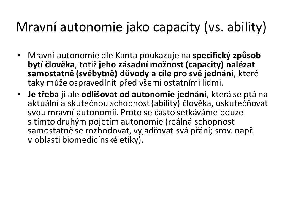Mravní autonomie jako capacity (vs. ability) Mravní autonomie dle Kanta poukazuje na specifický způsob bytí člověka, totiž jeho zásadní možnost (capac