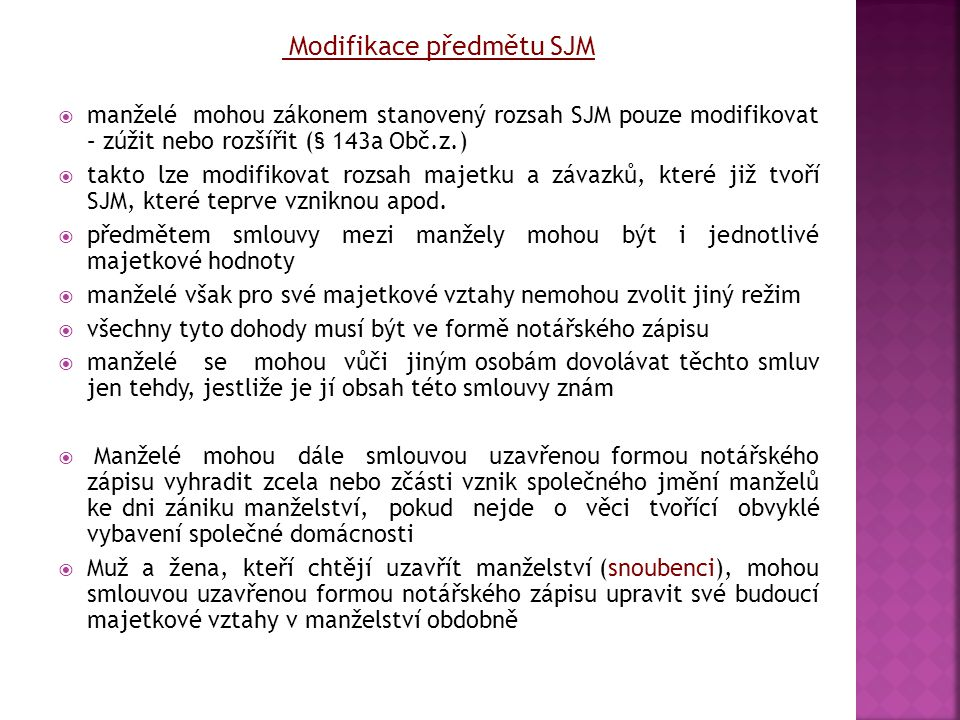 Modifikace předmětu SJM  manželé mohou zákonem stanovený rozsah SJM pouze modifikovat – zúžit nebo rozšířit (§ 143a Obč.z.)  takto lze modifikovat r