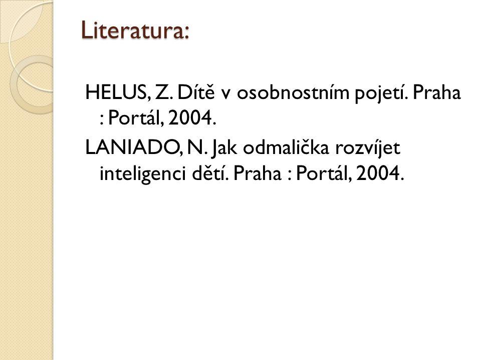 Literatura: HELUS, Z. Dítě v osobnostním pojetí. Praha : Portál, 2004. LANIADO, N. Jak odmalička rozvíjet inteligenci dětí. Praha : Portál, 2004.