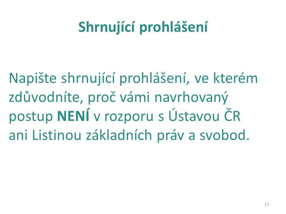 Shrnující prohlášení 13 Napište shrnující prohlášení, ve kterém zdůvodníte, proč vámi navrhovaný postup NENÍ v rozporu s Ústavou ČR ani Listinou základních práv a svobod.
