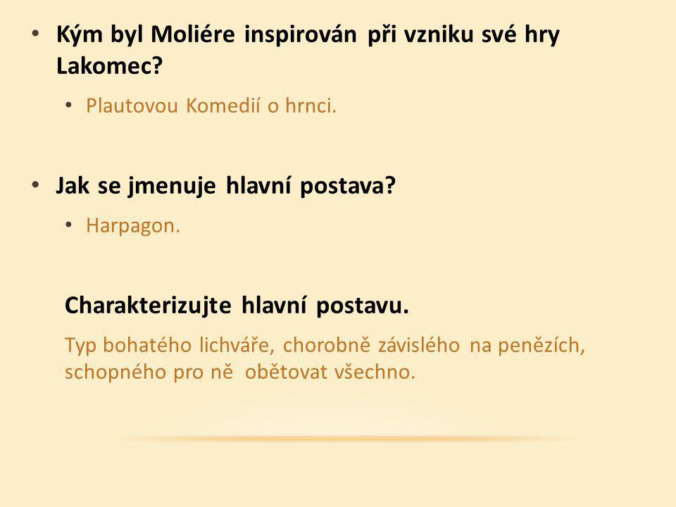 Kým byl Moliére inspirován při vzniku své hry Lakomec? Plautovou Komedií o hrnci. Jak se jmenuje hlavní postava? Harpagon. Charakterizujte hlavní post