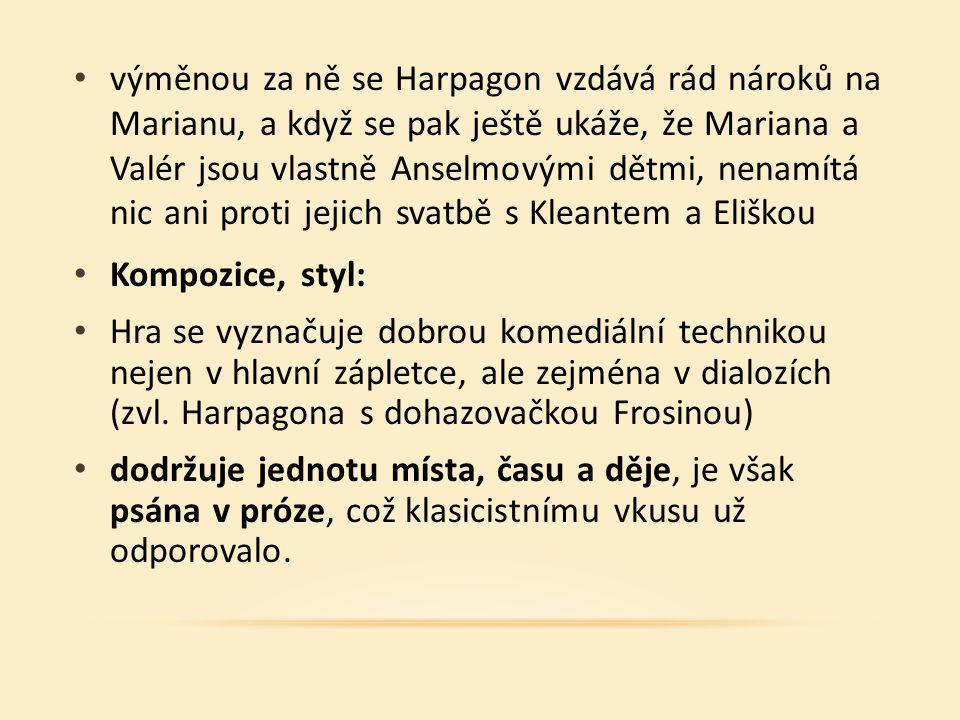 výměnou za ně se Harpagon vzdává rád nároků na Marianu, a když se pak ještě ukáže, že Mariana a Valér jsou vlastně Anselmovými dětmi, nenamítá nic ani proti jejich svatbě s Kleantem a Eliškou Kompozice, styl: Hra se vyznačuje dobrou komediální technikou nejen v hlavní zápletce, ale zejména v dialozích (zvl.