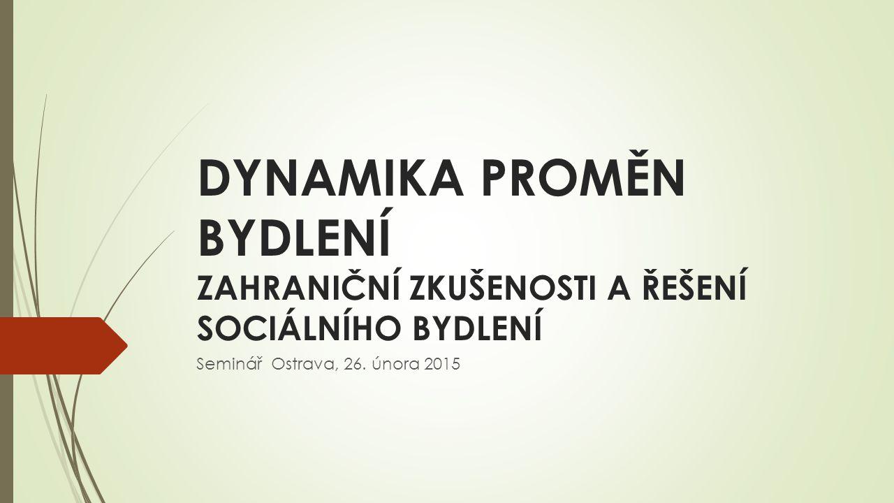 DYNAMIKA PROMĚN BYDLENÍ ZAHRANIČNÍ ZKUŠENOSTI A ŘEŠENÍ SOCIÁLNÍHO BYDLENÍ Seminář Ostrava, 26.