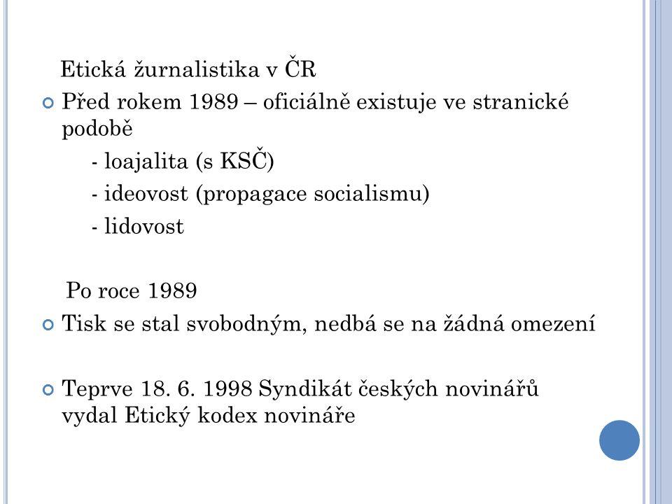 Etická žurnalistika v ČR Před rokem 1989 – oficiálně existuje ve stranické podobě - loajalita (s KSČ) - ideovost (propagace socialismu) - lidovost Po roce 1989 Tisk se stal svobodným, nedbá se na žádná omezení Teprve 18.