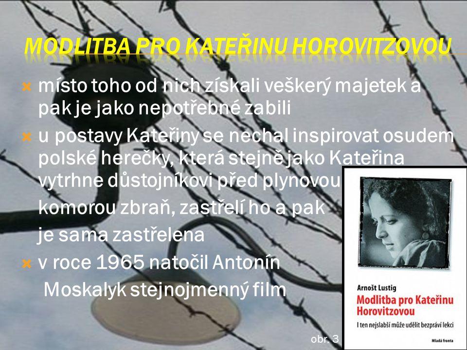  místo toho od nich získali veškerý majetek a pak je jako nepotřebné zabili  u postavy Kateřiny se nechal inspirovat osudem polské herečky, která stejně jako Kateřina vytrhne důstojníkovi před plynovou komorou zbraň, zastřelí ho a pak je sama zastřelena  v roce 1965 natočil Antonín Moskalyk stejnojmenný film obr.