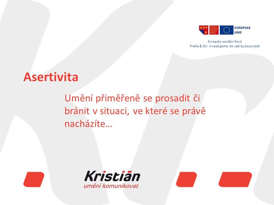 Evropský sociální fond Praha & EU: Investujeme do vaší budoucnosti Asertivita Umění přiměřeně se prosadit či bránit v situaci, ve které se právě nacházíte… Evropský sociální fond Praha & EU: Investujeme do vaší budoucnosti