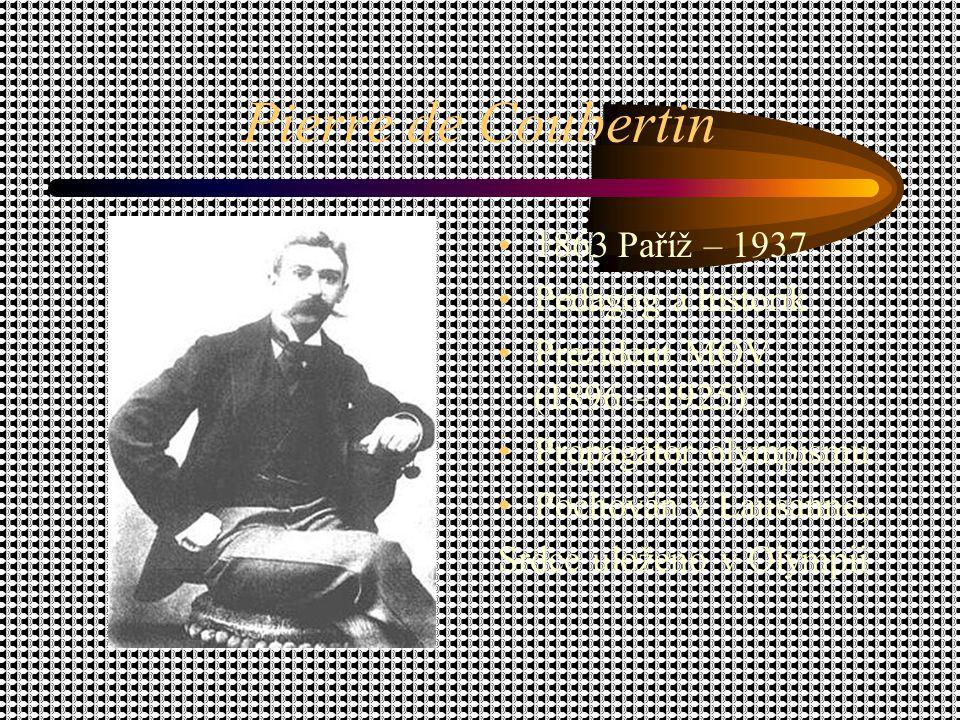 Pierre de Coubertin 1863 Paříž – 1937 Pedagog a historik Prezident MOV (1896 – 1925) Propagátor olympismu Pochován v Lausanne, Srdce uloženo v Olympii