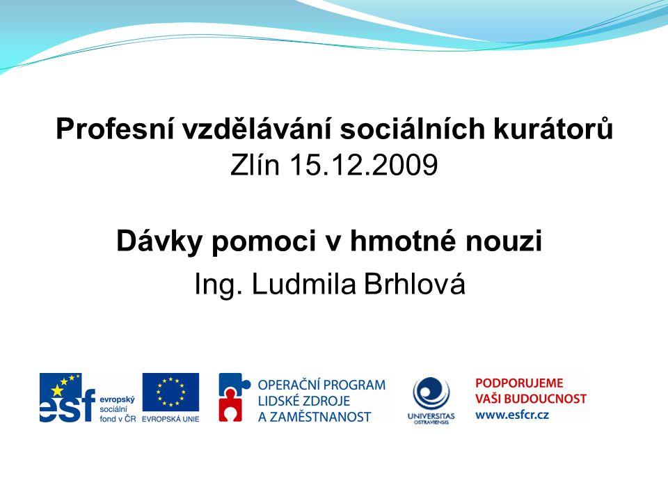 Profesní vzdělávání sociálních kurátorů Zlín 15.12.2009 Dávky pomoci v hmotné nouzi Ing. Ludmila Brhlová