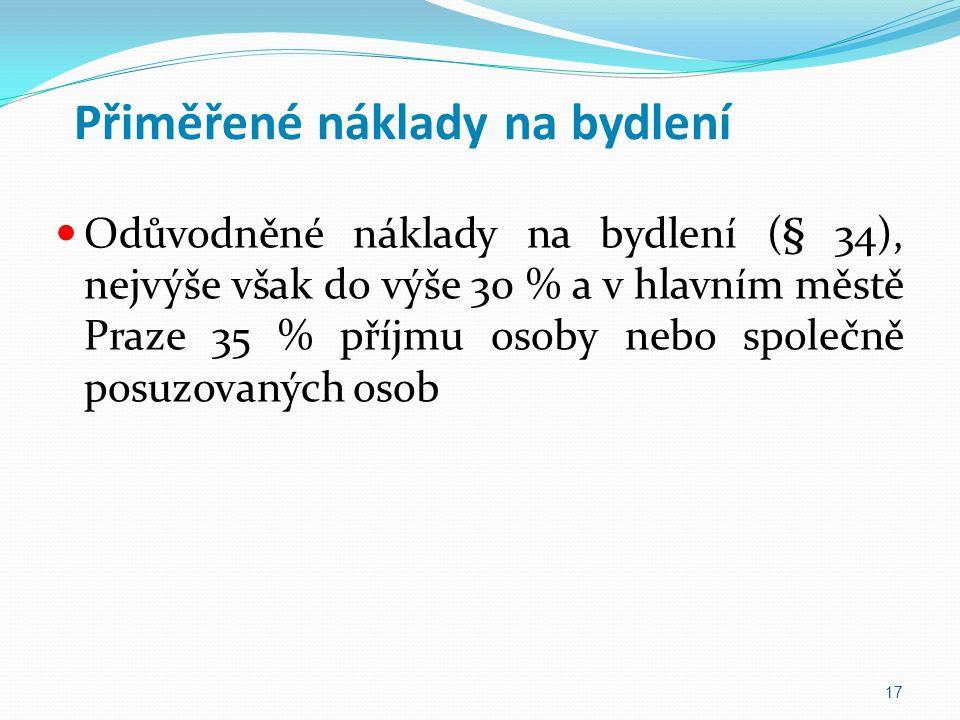 Přiměřené náklady na bydlení Odůvodněné náklady na bydlení (§ 34), nejvýše však do výše 30 % a v hlavním městě Praze 35 % příjmu osoby nebo společně p