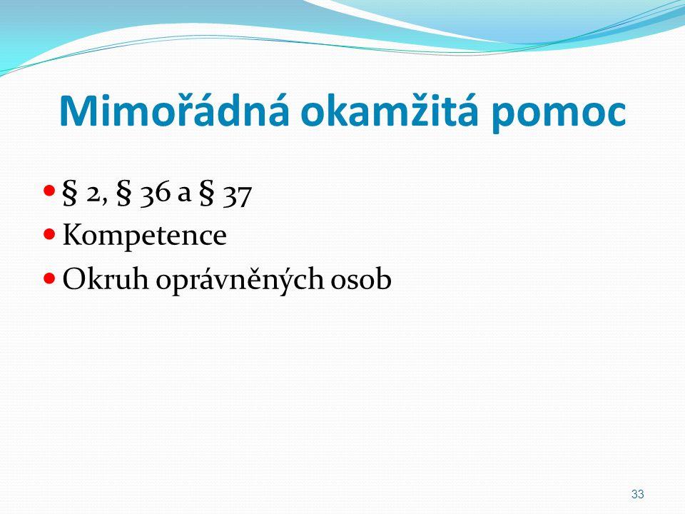 Mimořádná okamžitá pomoc § 2, § 36 a § 37 Kompetence Okruh oprávněných osob 33