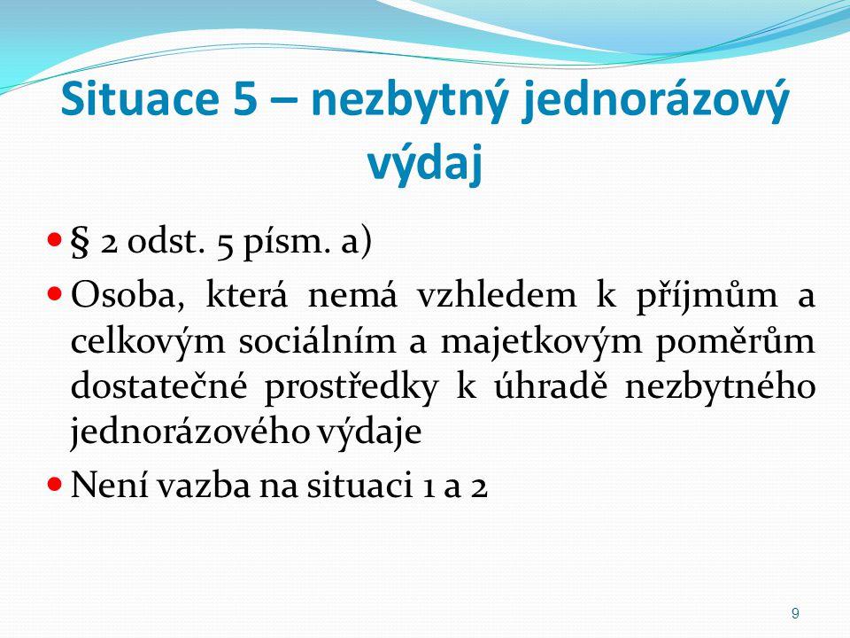 Situace 5 – nezbytný jednorázový výdaj § 2 odst. 5 písm. a) Osoba, která nemá vzhledem k příjmům a celkovým sociálním a majetkovým poměrům dostatečné