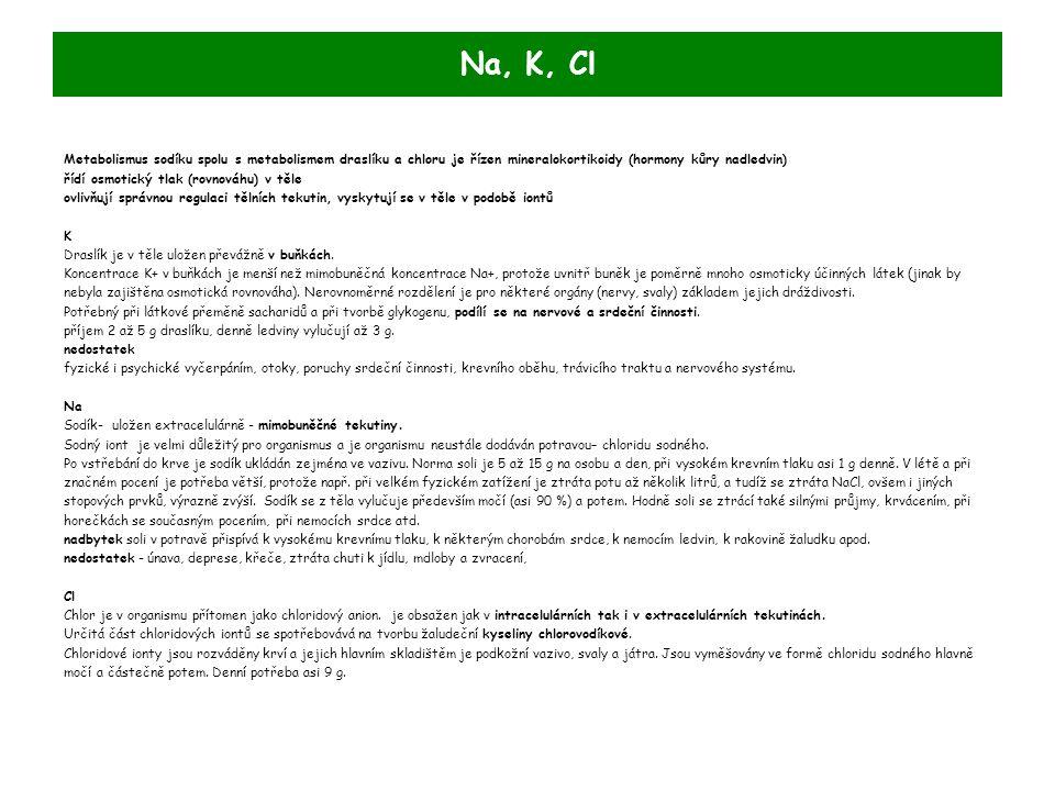 Na, K, Cl Metabolismus sodíku spolu s metabolismem draslíku a chloru je řízen mineralokortikoidy (hormony kůry nadledvin) řídí osmotický tlak (rovnováhu) v těle ovlivňují správnou regulaci tělních tekutin, vyskytují se v těle v podobě iontů K Draslík je v těle uložen převážně v buňkách.