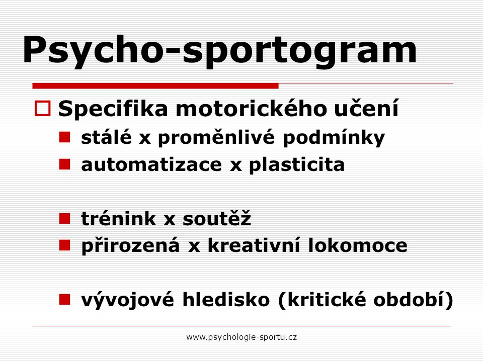 Psycho-sportogram  Specifika motorického učení stálé x proměnlivé podmínky automatizace x plasticita trénink x soutěž přirozená x kreativní lokomoce