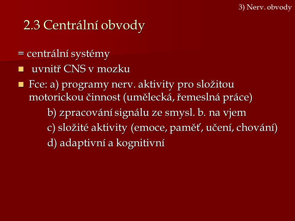 2.3 Centrální obvody = centrální systémy uvnitř CNS v mozku uvnitř CNS v mozku Fce: a) programy nerv. aktivity pro složitou motorickou činnost (umělec