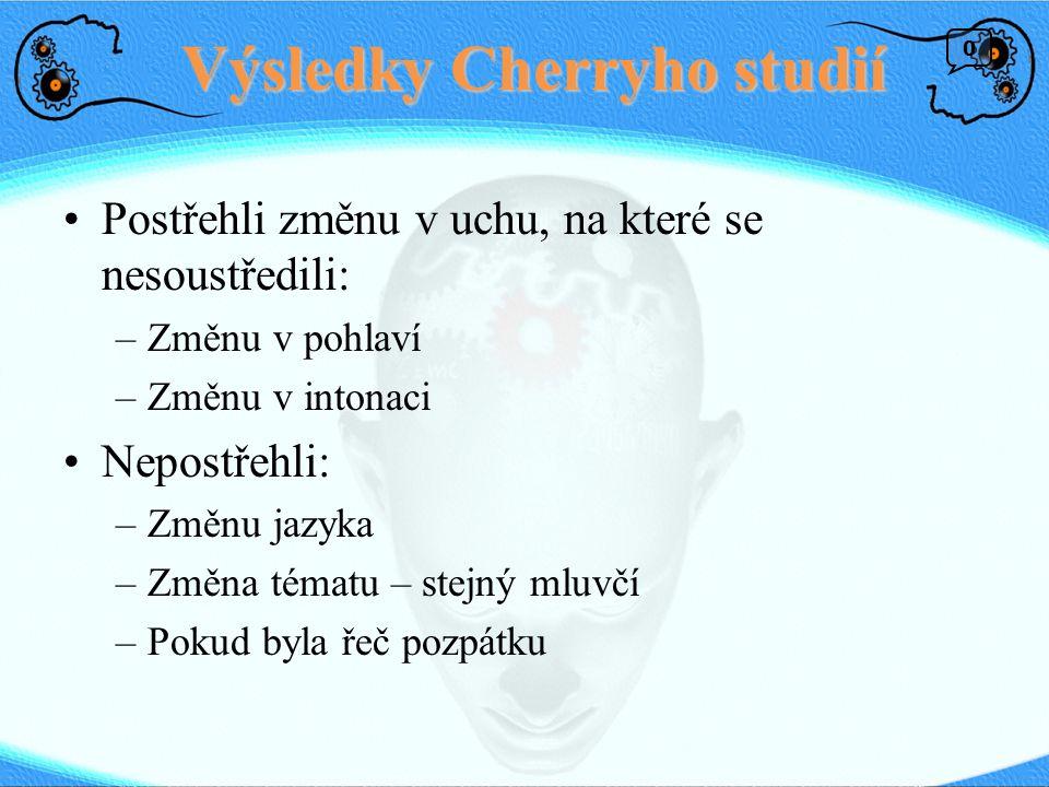 Výsledky Cherryho studií Postřehli změnu v uchu, na které se nesoustředili: –Změnu v pohlaví –Změnu v intonaci Nepostřehli: –Změnu jazyka –Změna témat