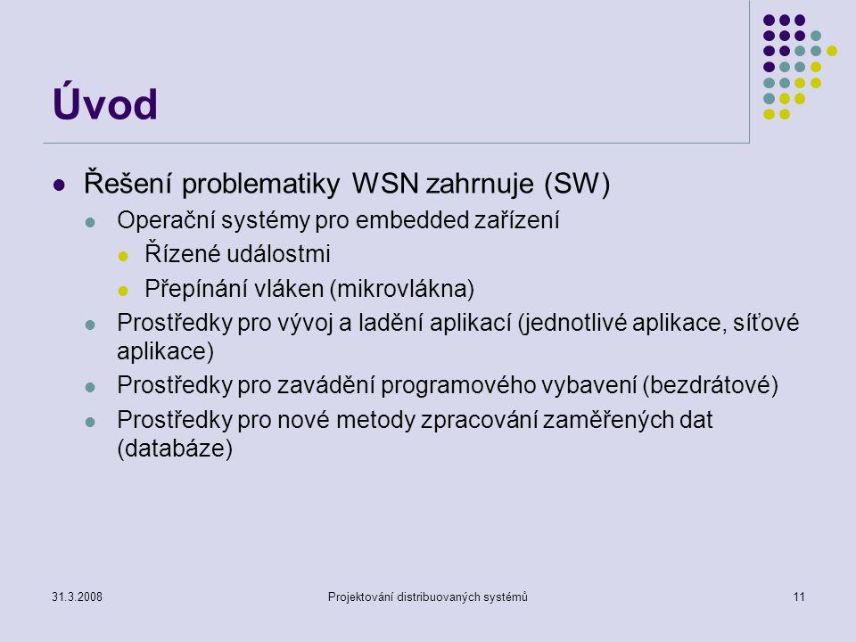 Úvod Řešení problematiky WSN zahrnuje (SW) Operační systémy pro embedded zařízení Řízené událostmi Přepínání vláken (mikrovlákna) Prostředky pro vývoj a ladění aplikací (jednotlivé aplikace, síťové aplikace) Prostředky pro zavádění programového vybavení (bezdrátové) Prostředky pro nové metody zpracování zaměřených dat (databáze) 31.3.2008Projektování distribuovaných systémů11