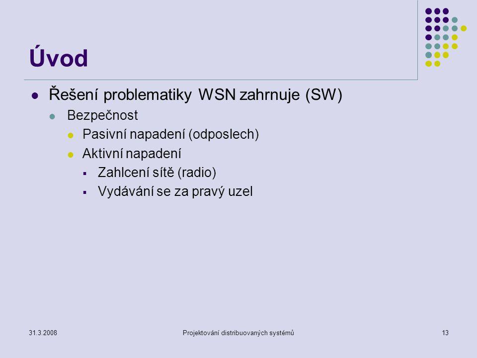Úvod Řešení problematiky WSN zahrnuje (SW) Bezpečnost Pasivní napadení (odposlech) Aktivní napadení  Zahlcení sítě (radio)  Vydávání se za pravý uzel 31.3.2008Projektování distribuovaných systémů13