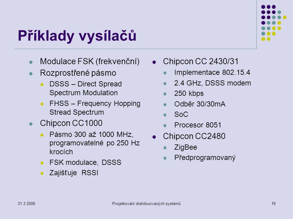 Příklady vysílačů Modulace FSK (frekvenční) Rozprostřené pásmo DSSS – Direct Spread Spectrum Modulation FHSS – Frequency Hopping Stread Spectrum Chipcon CC1000 Pásmo 300 až 1000 MHz, programovatelné po 250 Hz krocích FSK modulace, DSSS Zajišťuje RSSI Chipcon CC 2430/31 Implementace 802.15.4 2.4 GHz, DSSS modem 250 kbps Odběr 30/30mA SoC Procesor 8051 Chipcon CC2480 ZigBee Předprogramovaný 31.3.2008Projektování distribuovaných systémů19