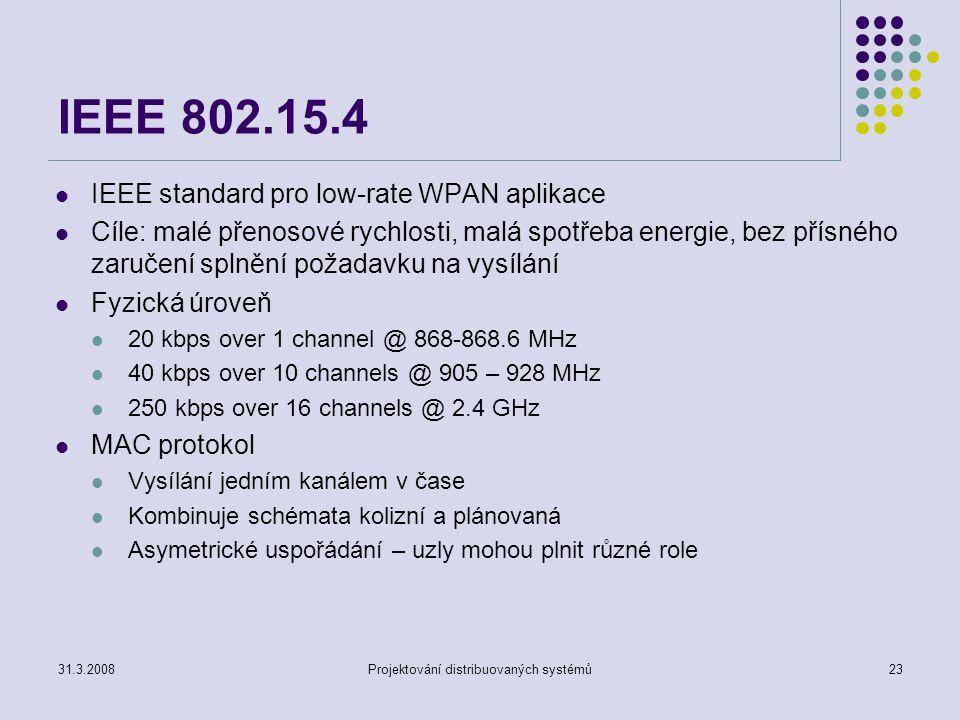 IEEE 802.15.4 IEEE standard pro low-rate WPAN aplikace Cíle: malé přenosové rychlosti, malá spotřeba energie, bez přísného zaručení splnění požadavku na vysílání Fyzická úroveň 20 kbps over 1 channel @ 868-868.6 MHz 40 kbps over 10 channels @ 905 – 928 MHz 250 kbps over 16 channels @ 2.4 GHz MAC protokol Vysílání jedním kanálem v čase Kombinuje schémata kolizní a plánovaná Asymetrické uspořádání – uzly mohou plnit různé role 31.3.2008Projektování distribuovaných systémů23