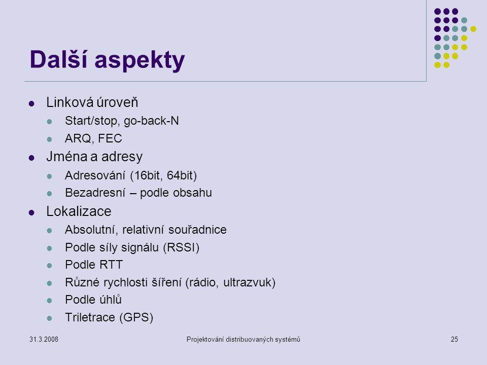 Další aspekty Linková úroveň Start/stop, go-back-N ARQ, FEC Jména a adresy Adresování (16bit, 64bit) Bezadresní – podle obsahu Lokalizace Absolutní, relativní souřadnice Podle síly signálu (RSSI) Podle RTT Různé rychlosti šíření (rádio, ultrazvuk) Podle úhlů Triletrace (GPS) 31.3.2008Projektování distribuovaných systémů25