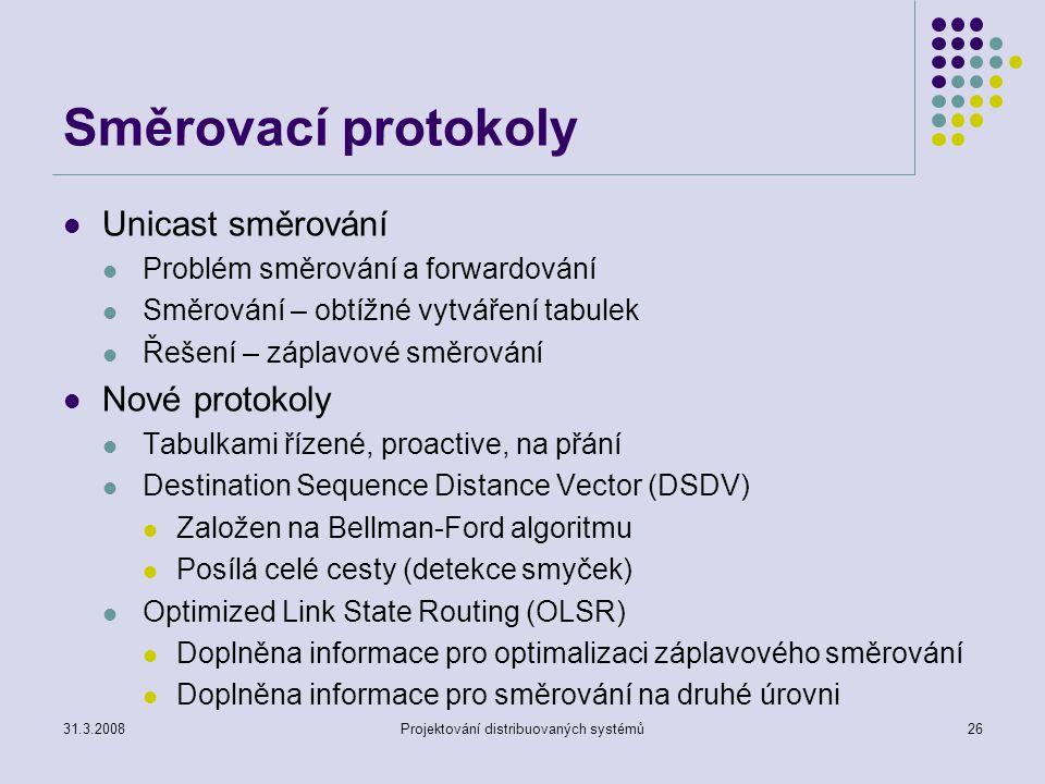 Směrovací protokoly Unicast směrování Problém směrování a forwardování Směrování – obtížné vytváření tabulek Řešení – záplavové směrování Nové protokoly Tabulkami řízené, proactive, na přání Destination Sequence Distance Vector (DSDV) Založen na Bellman-Ford algoritmu Posílá celé cesty (detekce smyček) Optimized Link State Routing (OLSR) Doplněna informace pro optimalizaci záplavového směrování Doplněna informace pro směrování na druhé úrovni 31.3.2008Projektování distribuovaných systémů26