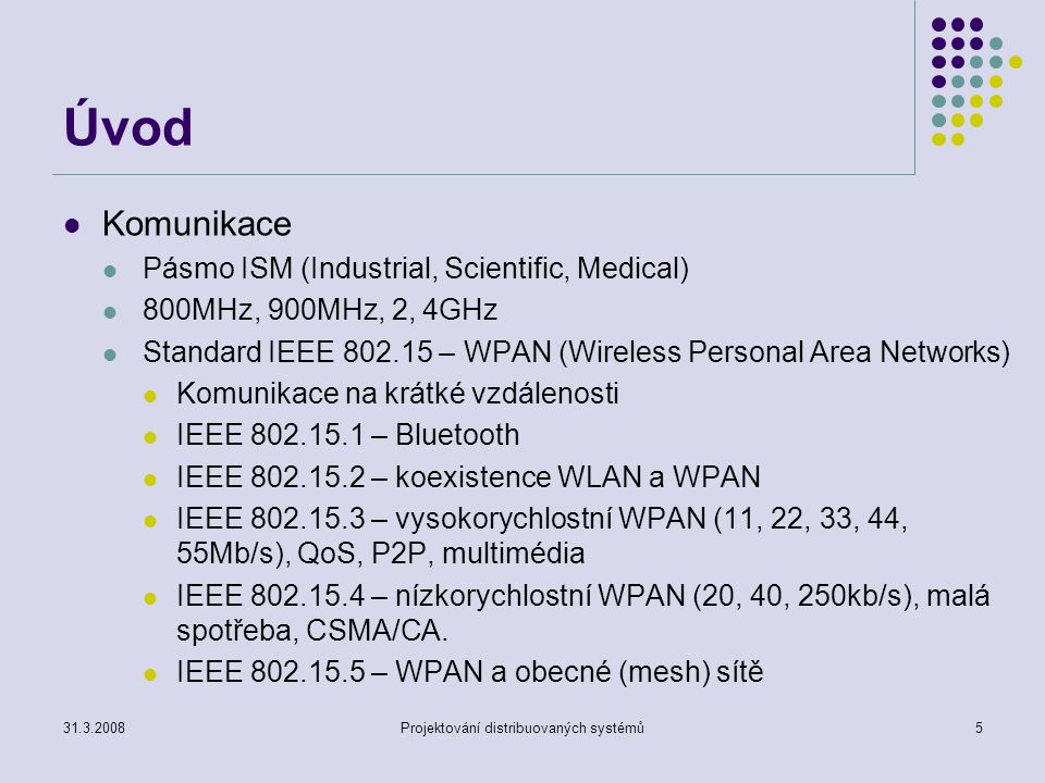 Úvod Komunikace Pásmo ISM (Industrial, Scientific, Medical) 800MHz, 900MHz, 2, 4GHz Standard IEEE 802.15 – WPAN (Wireless Personal Area Networks) Komu