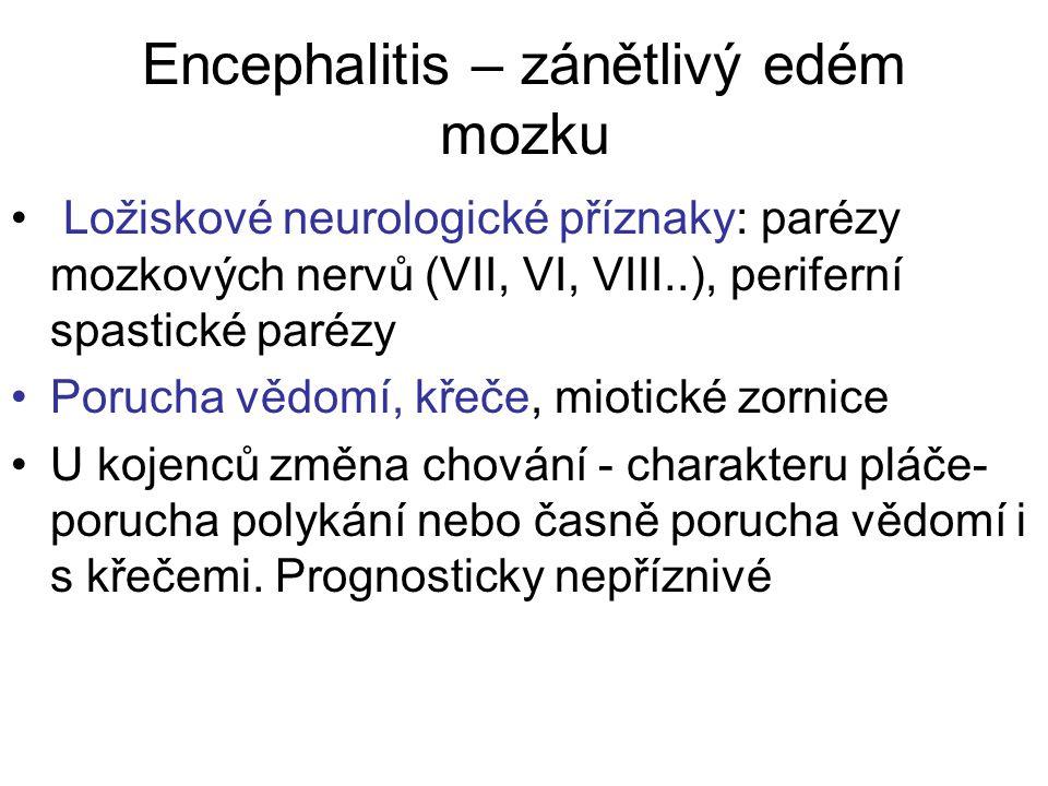 Encephalitis – zánětlivý edém mozku Ložiskové neurologické příznaky: parézy mozkových nervů (VII, VI, VIII..), periferní spastické parézy Porucha vědomí, křeče, miotické zornice U kojenců změna chování - charakteru pláče- porucha polykání nebo časně porucha vědomí i s křečemi.