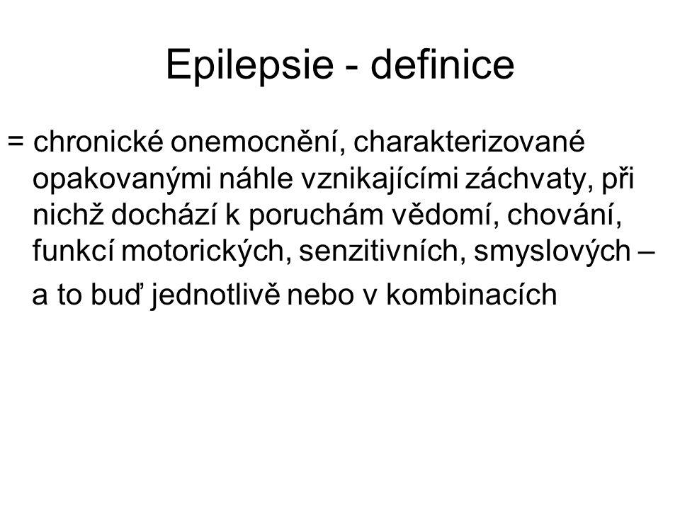 Epilepsie - definice = chronické onemocnění, charakterizované opakovanými náhle vznikajícími záchvaty, při nichž dochází k poruchám vědomí, chování, funkcí motorických, senzitivních, smyslových – a to buď jednotlivě nebo v kombinacích