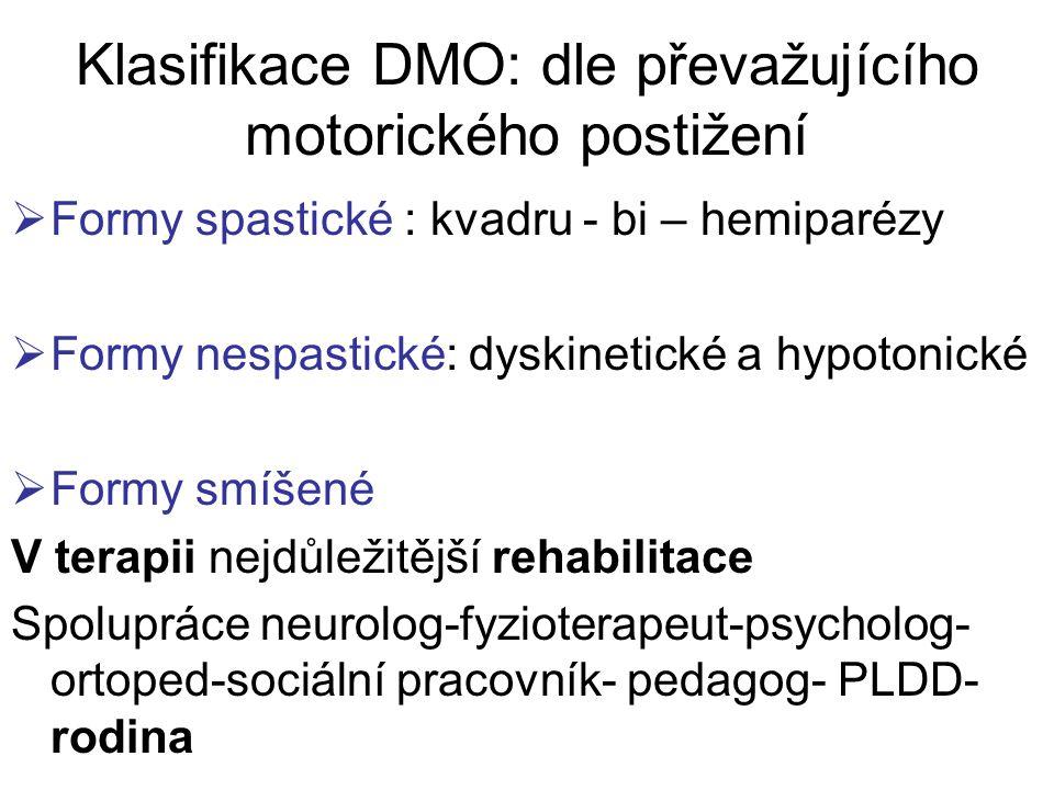 Klasifikace DMO: dle převažujícího motorického postižení  Formy spastické : kvadru - bi – hemiparézy  Formy nespastické: dyskinetické a hypotonické  Formy smíšené V terapii nejdůležitější rehabilitace Spolupráce neurolog-fyzioterapeut-psycholog- ortoped-sociální pracovník- pedagog- PLDD- rodina
