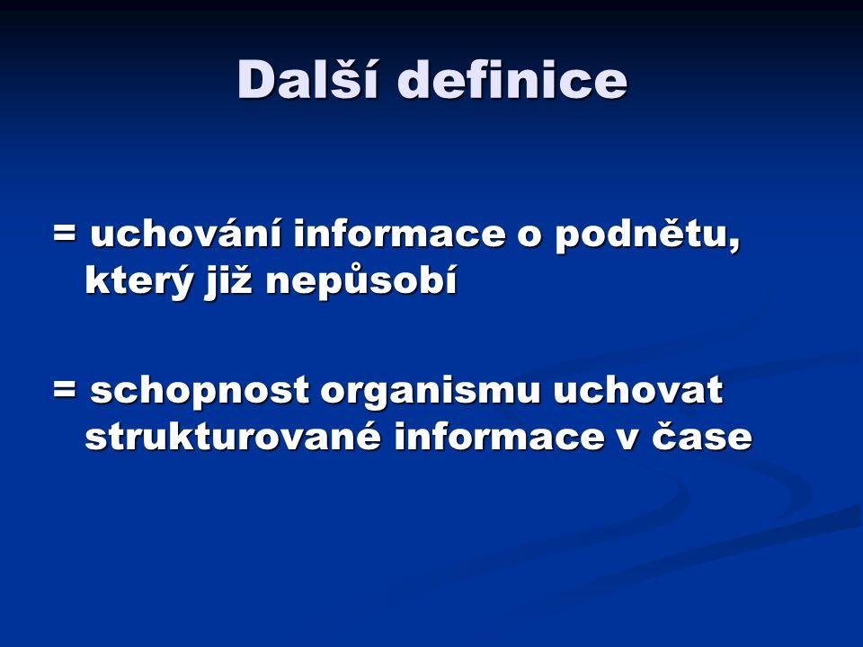 Další definice = uchování informace o podnětu, který již nepůsobí = schopnost organismu uchovat strukturované informace v čase
