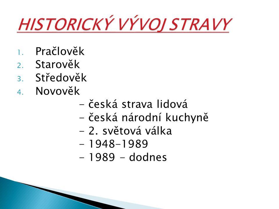 1.Pračlověk 2. Starověk 3. Středověk 4. Novověk - česká strava lidová - česká národní kuchyně - 2.
