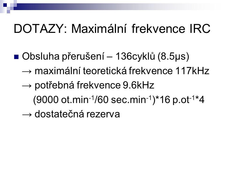 DOTAZY: Maximální frekvence IRC Obsluha přerušení – 136cyklů (8.5μs) → maximální teoretická frekvence 117kHz → potřebná frekvence 9.6kHz (9000 ot.min -1 /60 sec.min -1 )*16 p.ot -1 *4 → dostatečná rezerva