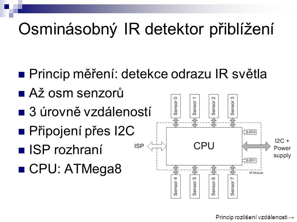 Osminásobný IR detektor přiblížení Princip měření: detekce odrazu IR světla Až osm senzorů 3 úrovně vzdáleností Připojení přes I2C ISP rozhraní CPU: ATMega8 Princip rozlišení vzdálenosti →