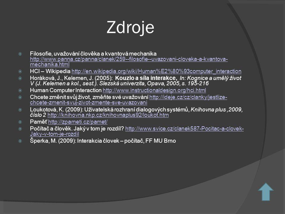 Zdroje  Filosofie, uvažování člověka a kvantová mechanika http://www.panna.cz/panna/clanek/259--filosofie--uvazovani-cloveka-a-kvantova- mechanika.html http://www.panna.cz/panna/clanek/259--filosofie--uvazovani-cloveka-a-kvantova- mechanika.html  HCI – Wikipedia http://en.wikipedia.org/wiki/Human%E2%80%93computer_interactionhttp://en.wikipedia.org/wiki/Human%E2%80%93computer_interaction  Horáková, J., Kelemen, J.