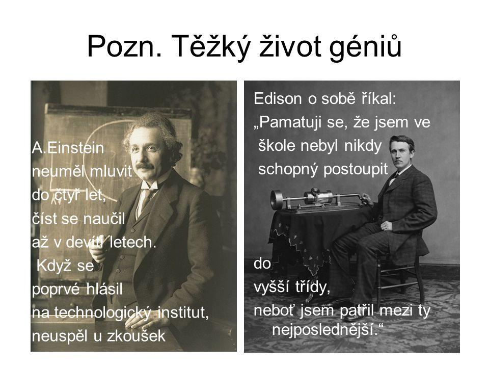 Pozn. Těžký život géniů A.Einstein neuměl mluvit do čtyř let, číst se naučil až v devíti letech. Když se poprvé hlásil na technologický institut, neus