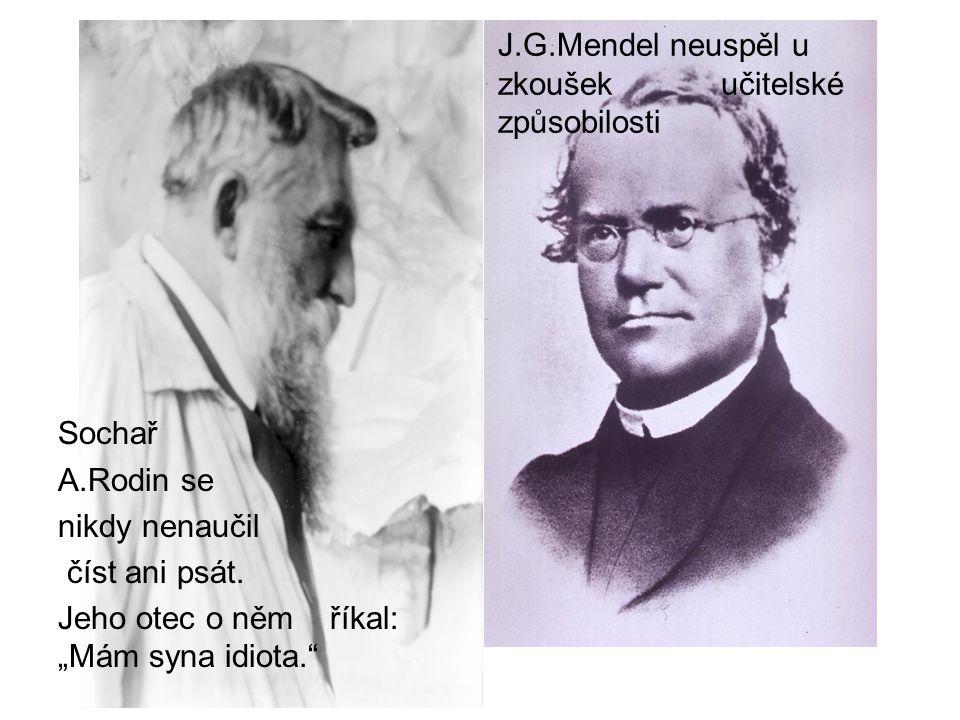 """Sochař A.Rodin se nikdy nenaučil číst ani psát. Jeho otec o něm říkal: """"Mám syna idiota."""" J.G.Mendel neuspěl u zkoušek učitelské způsobilosti"""