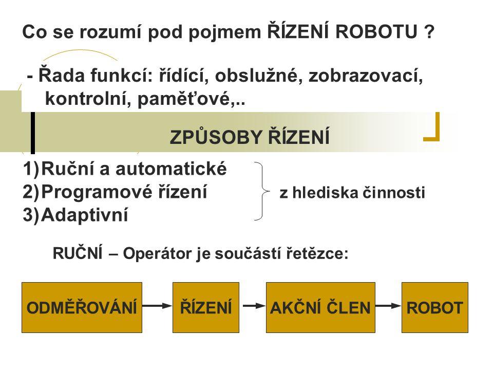 Co se rozumí pod pojmem ŘÍZENÍ ROBOTU ? - Řada funkcí: řídící, obslužné, zobrazovací, kontrolní, paměťové,.. ZPŮSOBY ŘÍZENÍ 1)Ruční a automatické 2)Pr