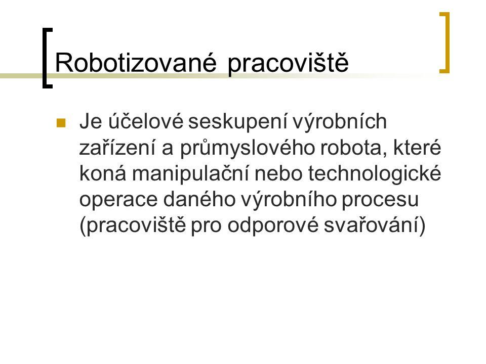 Robotizované pracoviště Je účelové seskupení výrobních zařízení a průmyslového robota, které koná manipulační nebo technologické operace daného výrobního procesu (pracoviště pro odporové svařování)