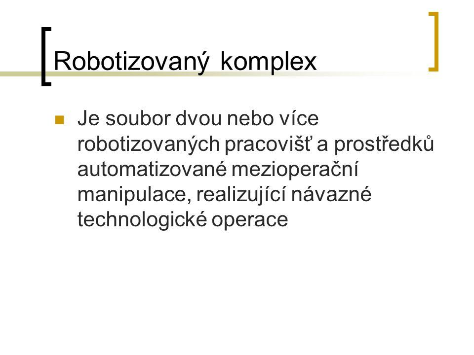 Robotizovaný komplex Je soubor dvou nebo více robotizovaných pracovišť a prostředků automatizované mezioperační manipulace, realizující návazné techno