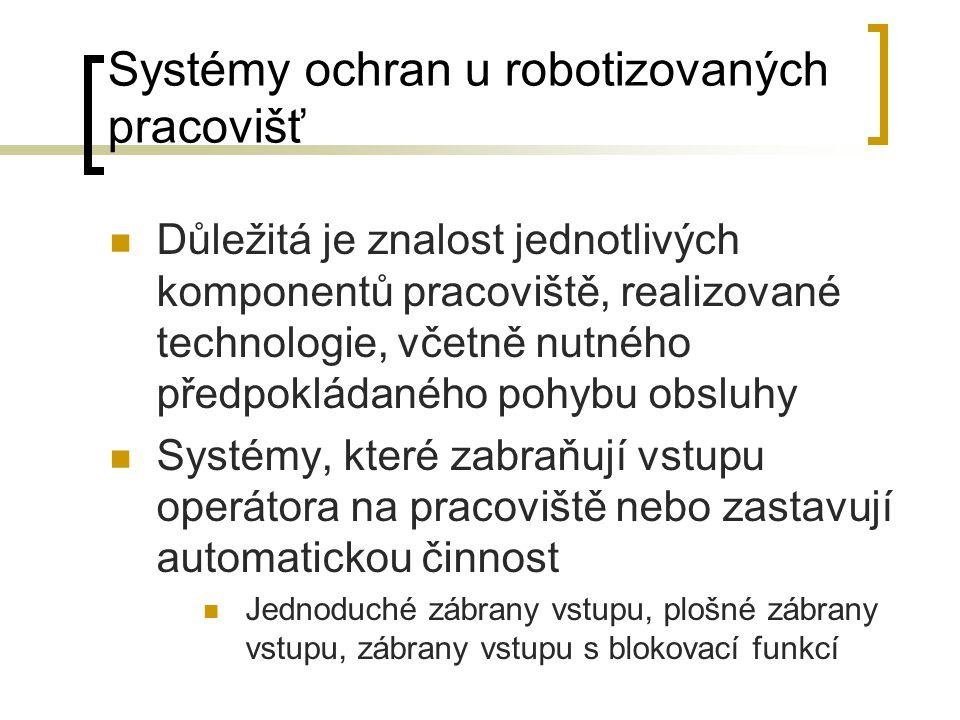 Systémy ochran u robotizovaných pracovišť Důležitá je znalost jednotlivých komponentů pracoviště, realizované technologie, včetně nutného předpokládaného pohybu obsluhy Systémy, které zabraňují vstupu operátora na pracoviště nebo zastavují automatickou činnost Jednoduché zábrany vstupu, plošné zábrany vstupu, zábrany vstupu s blokovací funkcí