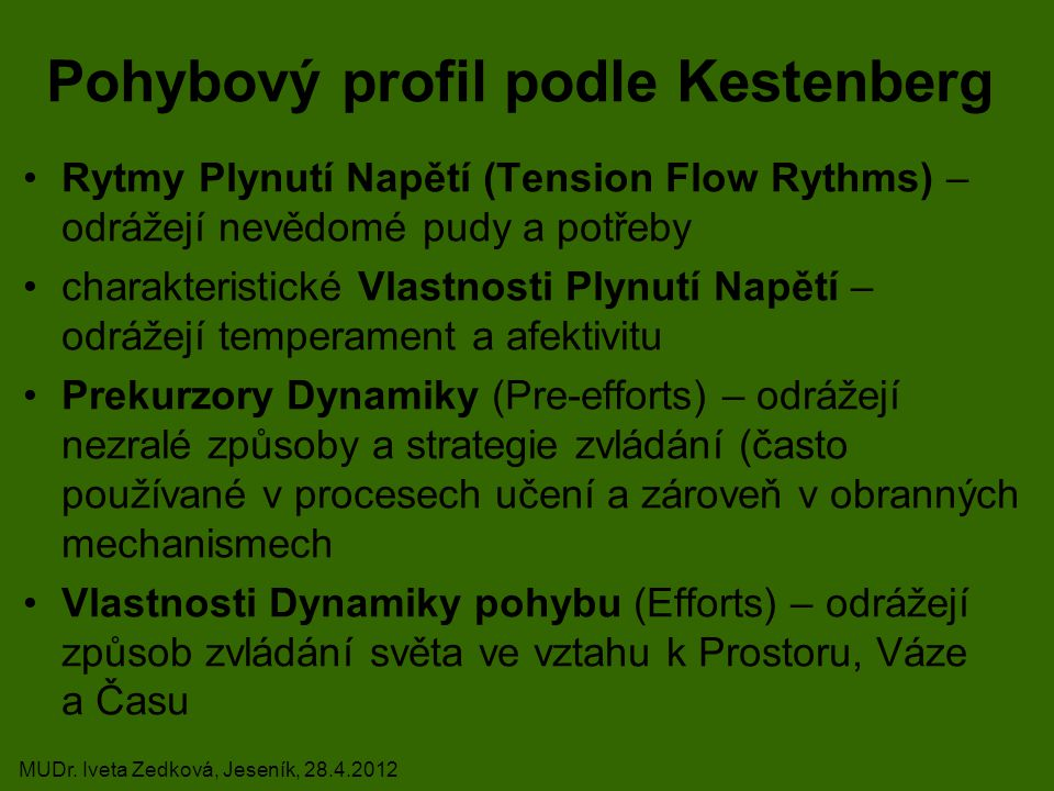 Pohybový profil podle Kestenberg Rytmy Plynutí Napětí (Tension Flow Rythms) – odrážejí nevědomé pudy a potřeby charakteristické Vlastnosti Plynutí Napětí – odrážejí temperament a afektivitu Prekurzory Dynamiky (Pre-efforts) – odrážejí nezralé způsoby a strategie zvládání (často používané v procesech učení a zároveň v obranných mechanismech Vlastnosti Dynamiky pohybu (Efforts) – odrážejí způsob zvládání světa ve vztahu k Prostoru, Váze a Času MUDr.