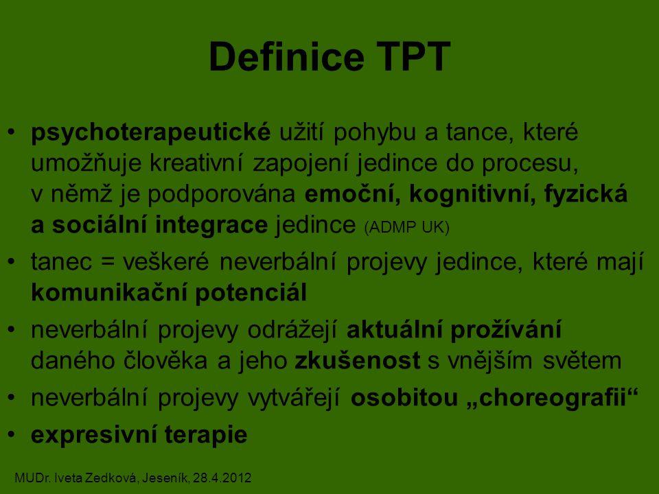 """Definice TPT psychoterapeutické užití pohybu a tance, které umožňuje kreativní zapojení jedince do procesu, v němž je podporována emoční, kognitivní, fyzická a sociální integrace jedince (ADMP UK) tanec = veškeré neverbální projevy jedince, které mají komunikační potenciál neverbální projevy odrážejí aktuální prožívání daného člověka a jeho zkušenost s vnějším světem neverbální projevy vytvářejí osobitou """"choreografii expresivní terapie MUDr."""
