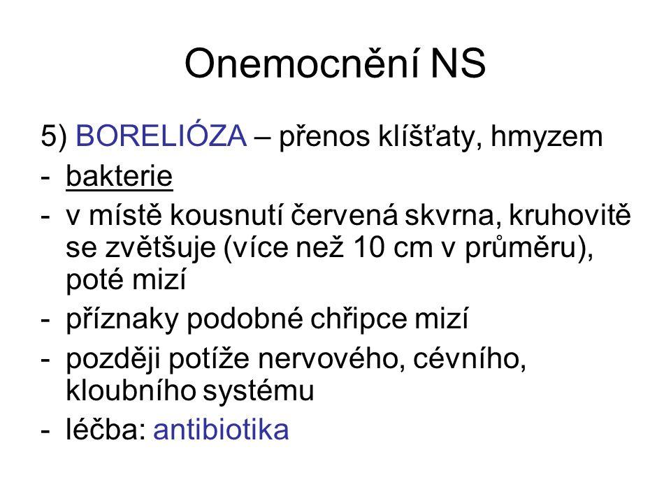 Onemocnění NS 5) BORELIÓZA – přenos klíšťaty, hmyzem -bakterie -v místě kousnutí červená skvrna, kruhovitě se zvětšuje (více než 10 cm v průměru), pot