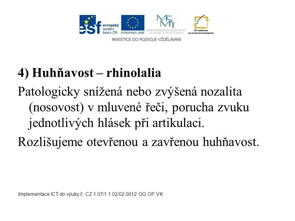 4) Huhňavost – rhinolalia Patologicky snížená nebo zvýšená nozalita (nosovost) v mluvené řeči, porucha zvuku jednotlivých hlásek při artikulaci. Rozli