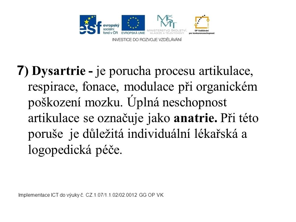 7 ) Dysartrie - je porucha procesu artikulace, respirace, fonace, modulace při organickém poškození mozku. Úplná neschopnost artikulace se označuje ja