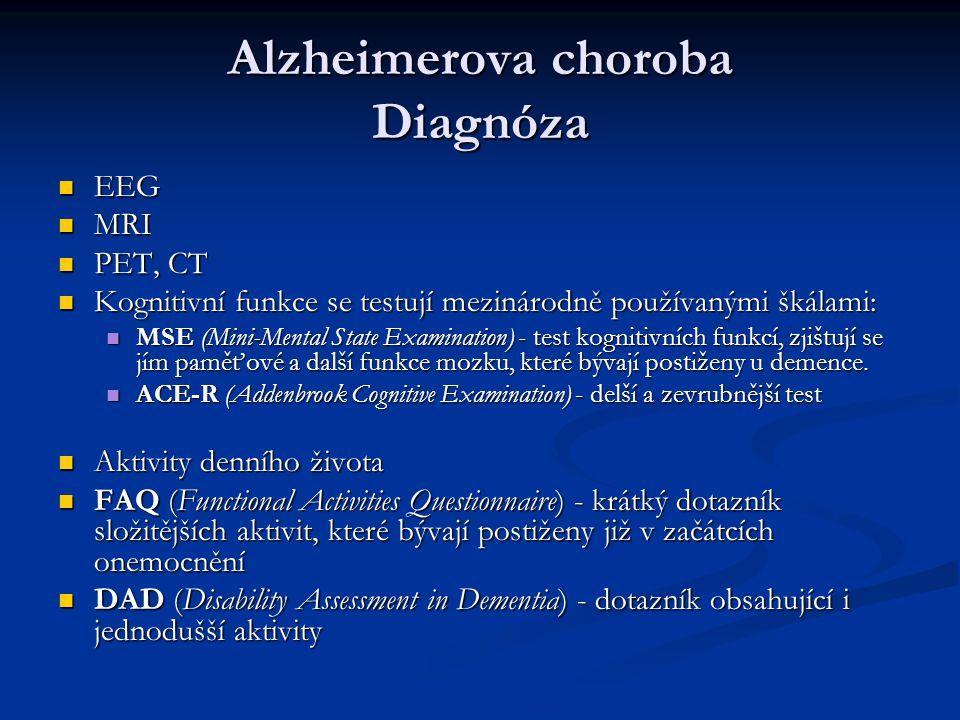 Alzheimerova choroba Diagnóza EEG EEG MRI MRI PET, CT PET, CT Kognitivní funkce se testují mezinárodně používanými škálami: Kognitivní funkce se testují mezinárodně používanými škálami: MSE (Mini-Mental State Examination) - test kognitivních funkcí, zjištují se jím paměťové a další funkce mozku, které bývají postiženy u demence.