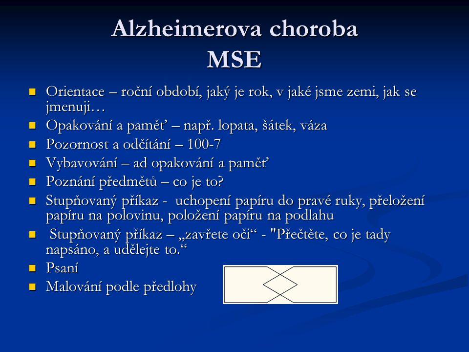 Alzheimerova choroba MSE Orientace – roční období, jaký je rok, v jaké jsme zemi, jak se jmenuji… Orientace – roční období, jaký je rok, v jaké jsme zemi, jak se jmenuji… Opakování a paměť – např.